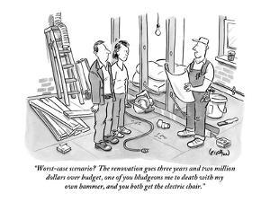 """Worst-case scenario?  The renovation goes three years and two million dol?"" - New Yorker Cartoon by Robert Leighton"