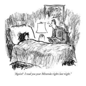 """Again?  I read you your Miranda rights last night."" - New Yorker Cartoon by Robert Weber"
