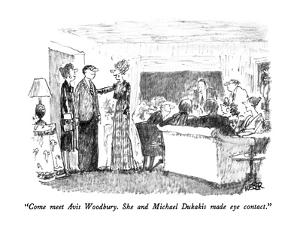 """Come meet Avis Woodbury.  She and Michael Dukakis made eye contact."" - New Yorker Cartoon by Robert Weber"
