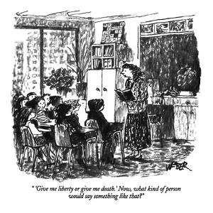 """'Give me liberty or give me death.' Now, what kind of person would say so?"" - New Yorker Cartoon by Robert Weber"