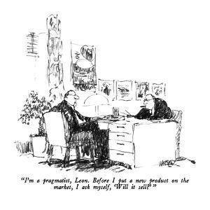 """""""I'm a pragmatist, Leon.  Before I put a new product on the market, I ask ?"""" - New Yorker Cartoon by Robert Weber"""