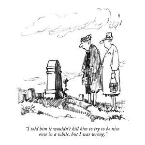 """""""I told him it wouldn't kill him to try to be nice  once in a while, but I?"""" - New Yorker Cartoon by Robert Weber"""