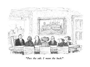 """""""Pass the salt.  I mean the buck."""" - New Yorker Cartoon by Robert Weber"""