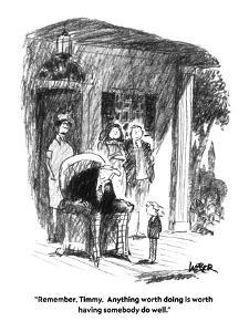 """Remember, Timmy.  Anything worth doing is worth having somebody do well."" - New Yorker Cartoon by Robert Weber"