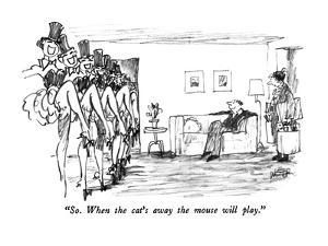 """""""So.  When the cat's away the mouse will play."""" - New Yorker Cartoon by Robert Weber"""