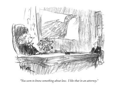 """You seem to know something about law.  I like that in an attorney."" - New Yorker Cartoon by Robert Weber"