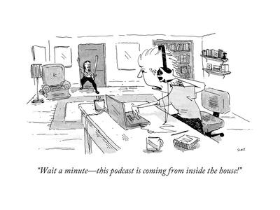 """""""Wait a minute?this podcast is coming from inside the house!"""" - New Yorker Cartoon"""