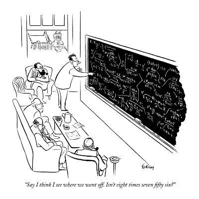 """""""Say I think I see where we went off. Isn't eight times seven fifty six?"""" - New Yorker Cartoon-Ed Fisher-Premium Giclee Print"""