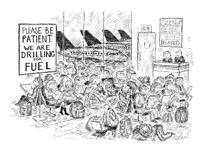 """Sign at airport terminal reads: """"Please Be Patient-We Are Drilling for Fue?"""" - New Yorker Cartoon-Edward Koren-Premium Giclee Print"""