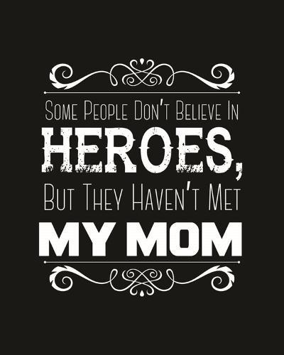 Some People Don't Believe in Heroes Mom Black-Color Me Happy-Art Print