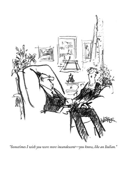 """""""Sometimes I wish you were more incandescent?you know, like an Italian."""" - New Yorker Cartoon-Robert Weber-Premium Giclee Print"""