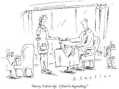 """""""Sorry, I don't tip.  I find it degrading."""" - New Yorker Cartoon-Barbara Smaller-Premium Giclee Print"""