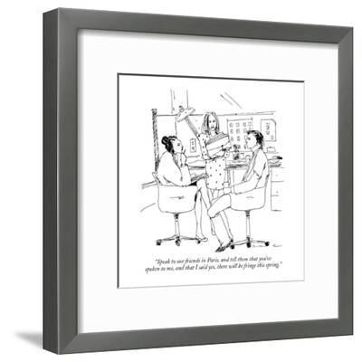 """""""Speak to our friends in Paris, and tell them that you've spoken to me, an?"""" - New Yorker Cartoon-Richard Cline-Framed Premium Giclee Print"""