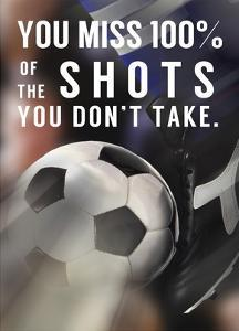 You Miss 100% Of the Shots You Don't Take -Soccer by Sports Mania