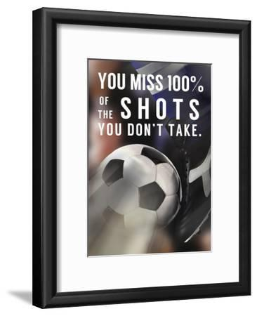 You Miss 100% Of the Shots You Don't Take -Soccer