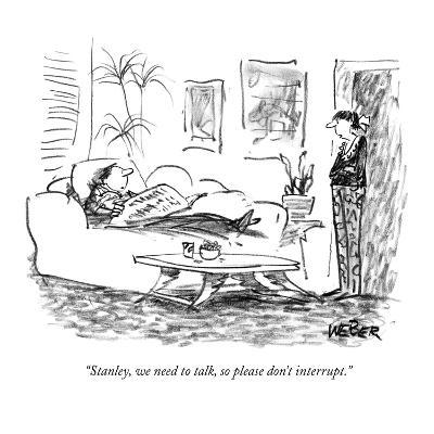 """Stanley, we need to talk, so please don't interrupt."" - New Yorker Cartoon-Robert Weber-Premium Giclee Print"