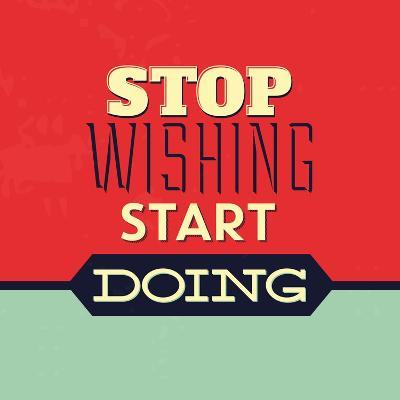 Stop Wishing Start Doing-Lorand Okos-Art Print