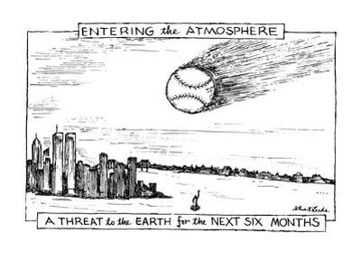 ENTERING the ATMOSPHERE-A THREAT to the EARTH for the NEXT SIX MONTHS - New Yorker Cartoon by Stuart Leeds