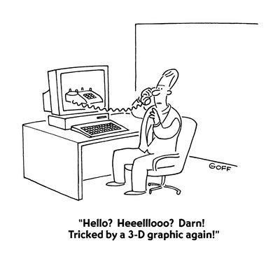 """Hello?  Heeelllooo?  Darn!  Tricked by a 3-D graphic again!"" - Cartoon"