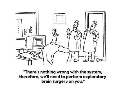 """""""There's nothing wrong with the system; therefore, we'll need to perform e?"""" - Cartoon"""