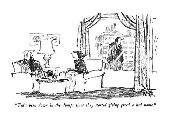 """""""Ted's been down in the dumps since they started giving greed a bad name."""" - New Yorker Cartoon-Robert Weber-Premium Giclee Print"""