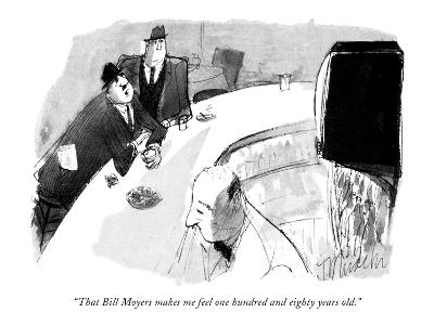 """""""That Bill Moyers makes me feel one hundred and eighty years old."""" - New Yorker Cartoon-Joseph Mirachi-Premium Giclee Print"""