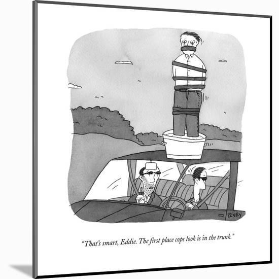 """""""That's smart, Eddie.  The first place cops look is in the trunk."""" - New Yorker Cartoon-Peter C. Vey-Mounted Premium Giclee Print"""
