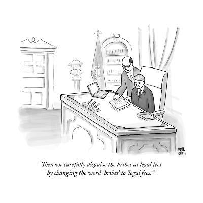 """""""Then we carefully disguise the bribes as legal fees by changing the word ?"""" - New Yorker Cartoon--Premium Giclee Print"""