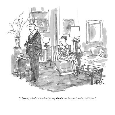 """Theresa, what I am about to say should not be construed as criticism."" - New Yorker Cartoon-Robert Weber-Premium Giclee Print"