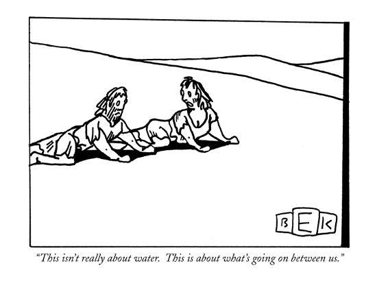 """""""This isn't really about water.  This is about what's going on between us."""" - New Yorker Cartoon-Bruce Eric Kaplan-Premium Giclee Print"""