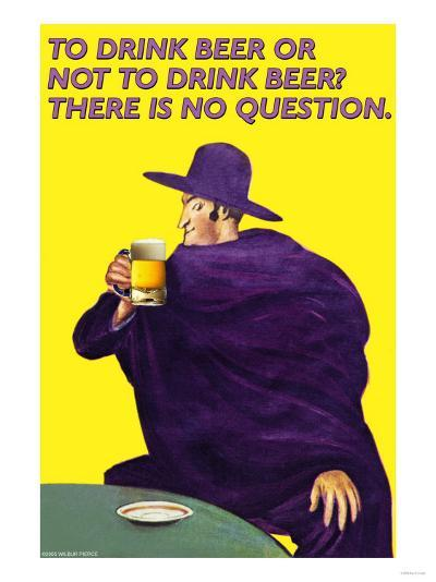 To Drink or Not to Drink Beer? That is No Question--Art Print