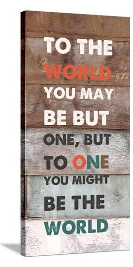 To TheWorld You May Be But One--Stretched Canvas Print