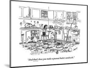 """And that's how you make a peanut-butter sandwich."" - New Yorker Cartoon by Tom Cheney"