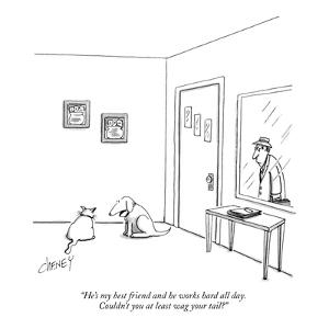 """""""He's my best friend and he works hard all day. Couldn't you at least wag ?"""" - New Yorker Cartoon by Tom Cheney"""