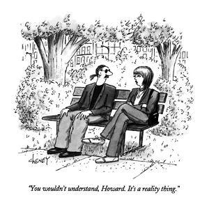 """You wouldn't understand, Howard.  It's a reality thing."" - New Yorker Cartoon by Tom Cheney"