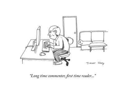 """Long time commenter, first time reader..."" - Cartoon by Trevor Hoey"