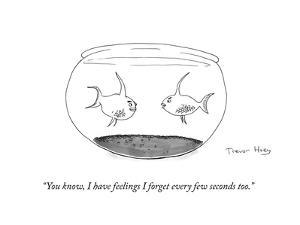 """""""You know, I have feelings I forget every few seconds too."""" - Cartoon by Trevor Hoey"""