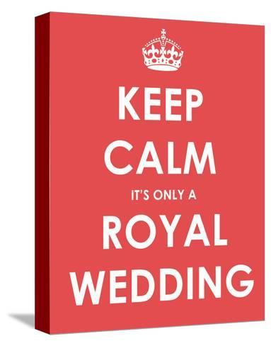 Keep Calm It's Only a Royal Wedding--Stretched Canvas Print