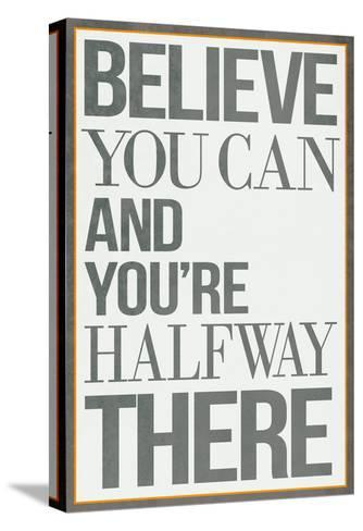 Believe You Can and You're Halfway There Poster--Stretched Canvas Print