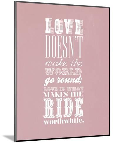 Love Doesn?T Make The World Go Round--Mounted Art Print