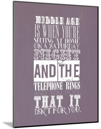 Middle Age Is When You'Re Sitting At Home On Saturday Night--Mounted Art Print