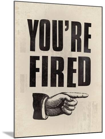 You're Fired-The Vintage Collection-Mounted Giclee Print