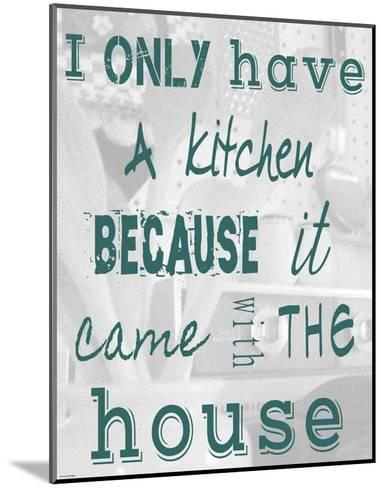 I Only Have a Kitchen Because it Came With the House-Veruca Salt-Mounted Art Print