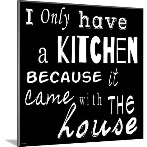 I Only Have a Kitchen Because it Came With the House - black background-Veruca Salt-Mounted Art Print