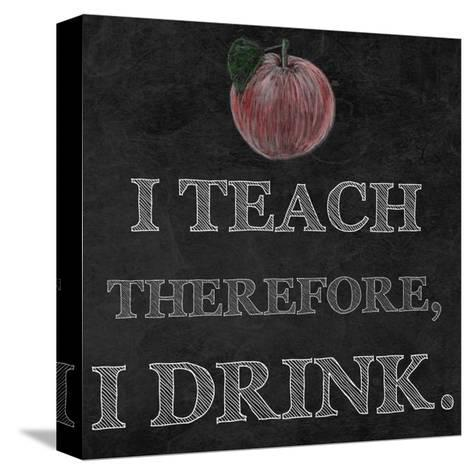 I Teach Therefore, I Drink. - black background-Veruca Salt-Stretched Canvas Print