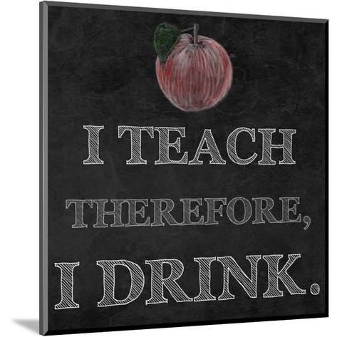 I Teach Therefore, I Drink. - black background-Veruca Salt-Mounted Art Print