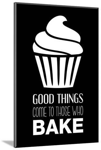 Good Things Come To Those Who Bake- Black-Color Me Happy-Mounted Art Print