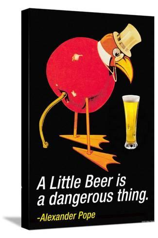 A Little Beer is a Dangerous Thing--Stretched Canvas Print