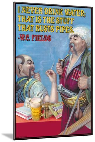 Never Drink Water, It is the Stuff That Rusts Pipes--Mounted Art Print