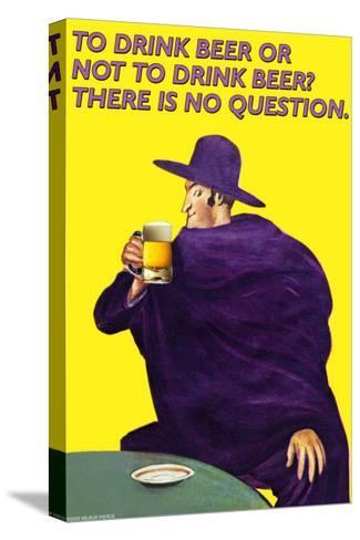 To Drink or Not to Drink Beer? That is No Question--Stretched Canvas Print